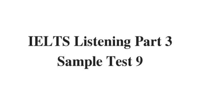 (Update 2021) IELTS Listening Part 3 Sample Test 9 Free