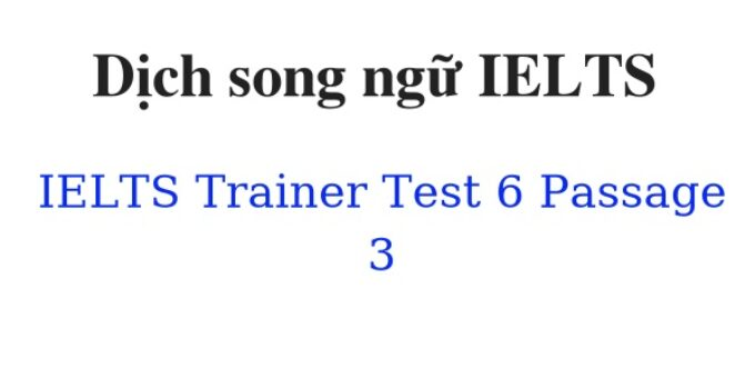 (Update 2021)  Dịch song ngữ IELTS Trainer – Test 6 – Passage 3 Free